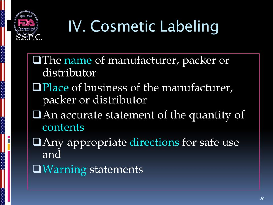 IV. Cosmetic Labeling  The name of manufacturer, packer or distributor  Place of business of the manufacturer, packer or distributor  An accurate s