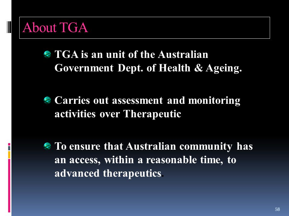 About TGA TGA is an unit of the Australian Government Dept. of Health & Ageing. Carries out assessment and monitoring activities over Therapeutic good