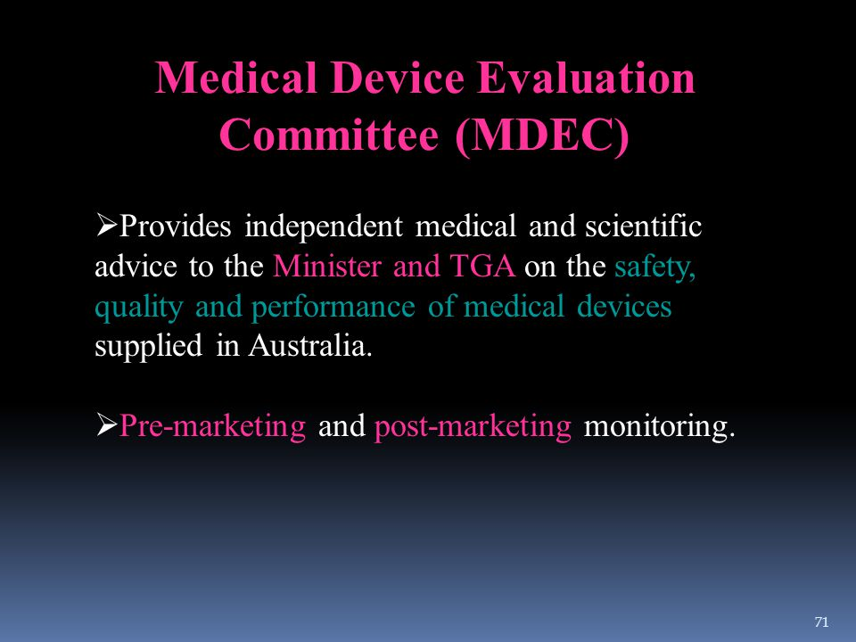 Medical Device Evaluation Committee (MDEC)  Provides independent medical and scientific advice to the Minister and TGA on the safety, quality and per