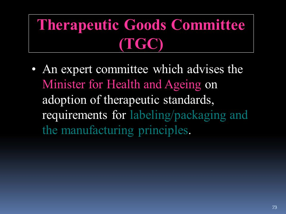 Therapeutic Goods Committee (TGC) An expert committee which advises the Minister for Health and Ageing on adoption of therapeutic standards, requireme