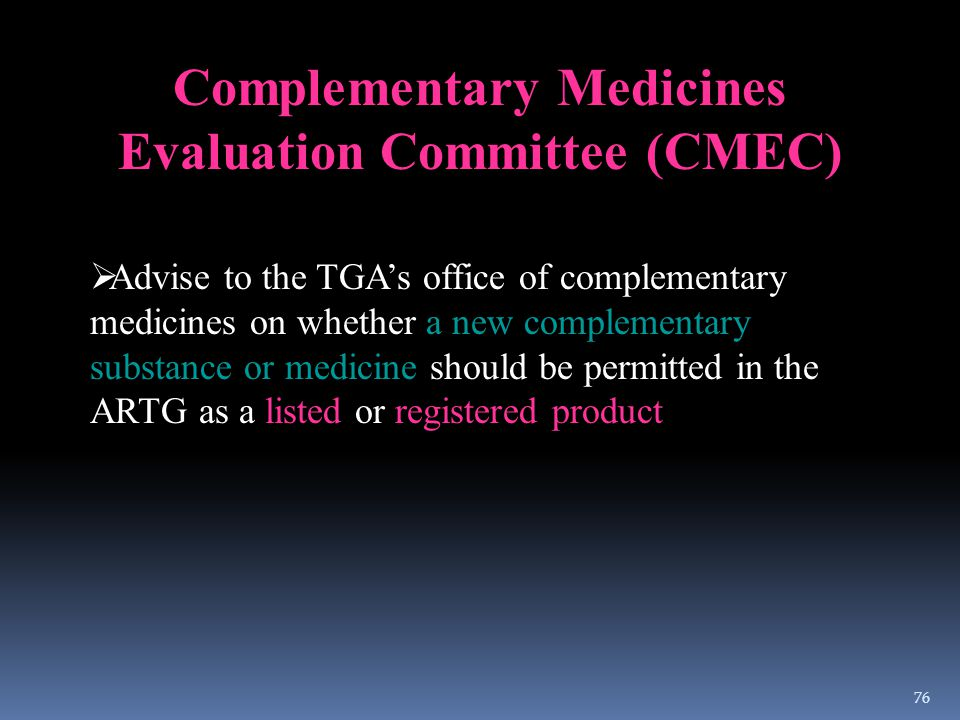 Complementary Medicines Evaluation Committee (CMEC)  Advise to the TGA's office of complementary medicines on whether a new complementary substance o