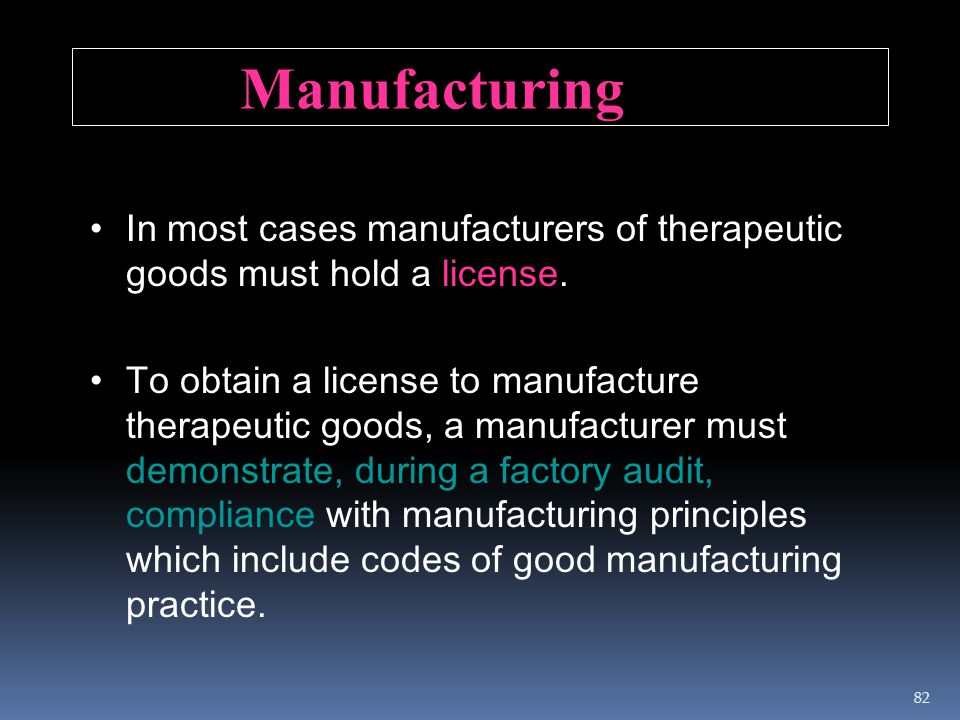 Manufacturing In most cases manufacturers of therapeutic goods must hold a license. To obtain a license to manufacture therapeutic goods, a manufactur