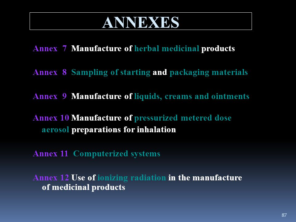 Annex 7 Manufacture of herbal medicinal products Annex 8 Sampling of starting and packaging materials Annex 9 Manufacture of liquids, creams and ointm