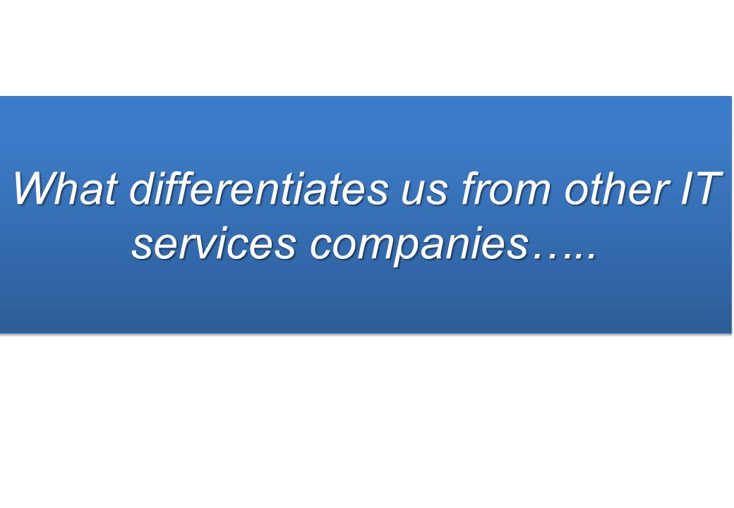 What differentiates us from other IT services companies…..