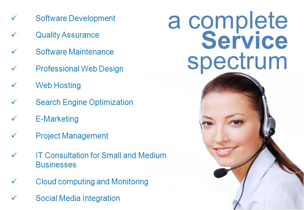 Software Development Quality Assurance Software Maintenance Professional Web Design Web Hosting Search Engine Optimization E-Marketing Project Management IT Consultation for Small and Medium Businesses Cloud computing and Monitoring Social Media Integration a complete Service spectrum