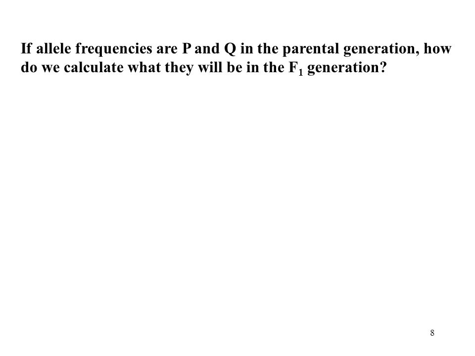 8 If allele frequencies are P and Q in the parental generation, how do we calculate what they will be in the F 1 generation?