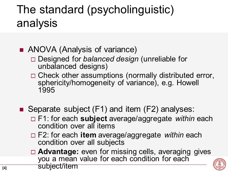 [4] The standard (psycholinguistic) analysis ANOVA (Analysis of variance)  Designed for balanced design (unreliable for unbalanced designs)  Check other assumptions (normally distributed error, sphericity/homogeneity of variance), e.g.