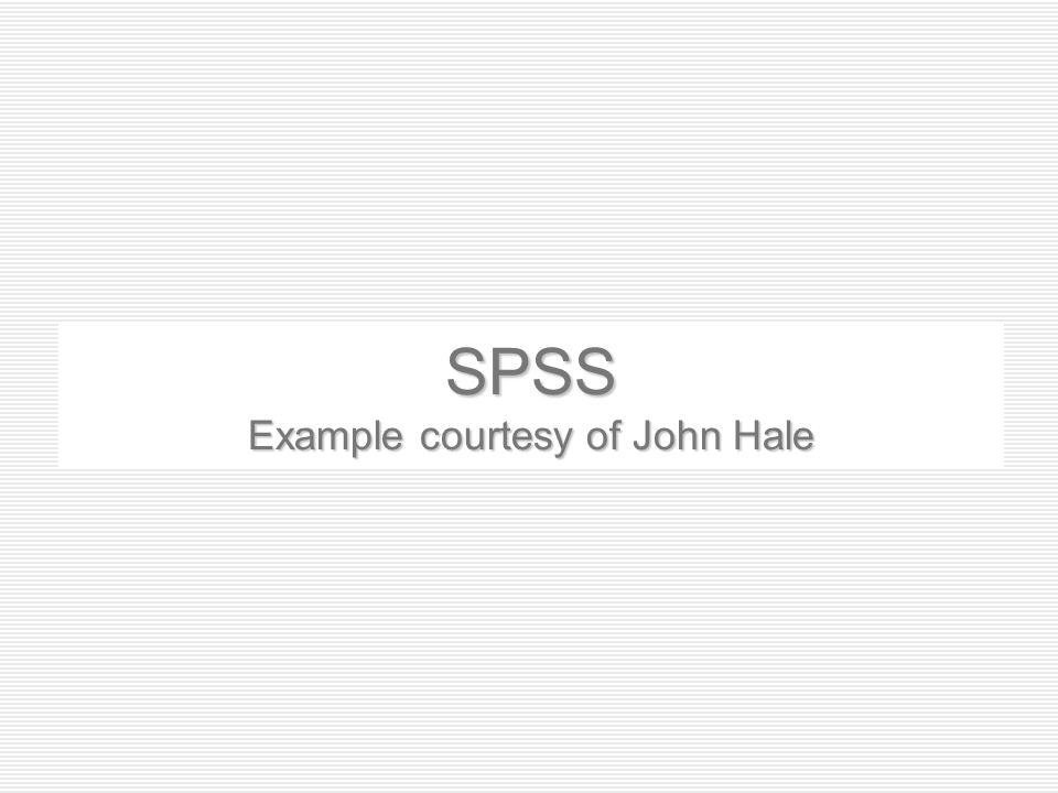 SPSS Example courtesy of John Hale