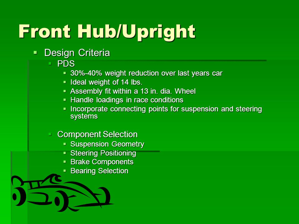 Front Hub/Upright  Design Criteria  PDS  30%-40% weight reduction over last years car  Ideal weight of 14 lbs.