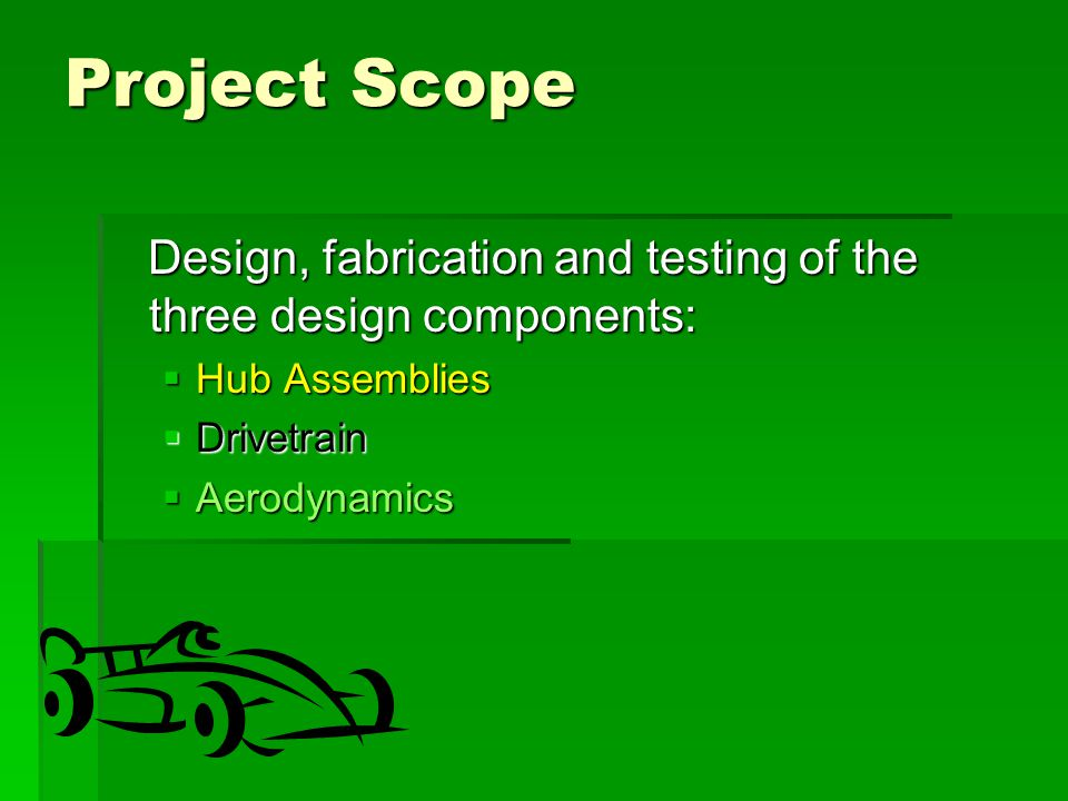 Project Scope Design, fabrication and testing of the three design components: Design, fabrication and testing of the three design components:  Hub Assemblies  Drivetrain  Aerodynamics
