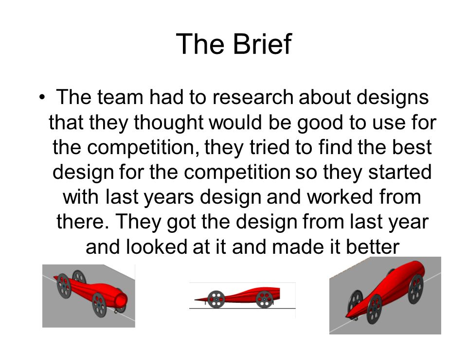 The Brief The team had to research about designs that they thought would be good to use for the competition, they tried to find the best design for th