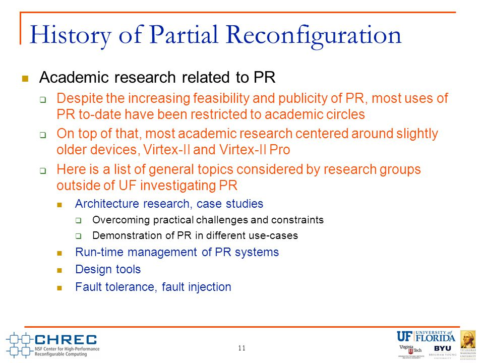 11 History of Partial Reconfiguration Academic research related to PR  Despite the increasing feasibility and publicity of PR, most uses of PR to-date have been restricted to academic circles  On top of that, most academic research centered around slightly older devices, Virtex-II and Virtex-II Pro  Here is a list of general topics considered by research groups outside of UF investigating PR Architecture research, case studies  Overcoming practical challenges and constraints  Demonstration of PR in different use-cases Run-time management of PR systems Design tools Fault tolerance, fault injection