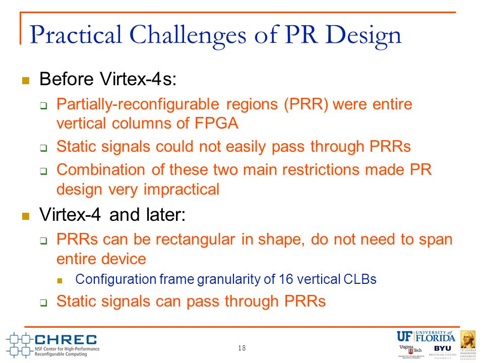 18 Practical Challenges of PR Design Before Virtex-4s:  Partially-reconfigurable regions (PRR) were entire vertical columns of FPGA  Static signals could not easily pass through PRRs  Combination of these two main restrictions made PR design very impractical Virtex-4 and later:  PRRs can be rectangular in shape, do not need to span entire device Configuration frame granularity of 16 vertical CLBs  Static signals can pass through PRRs
