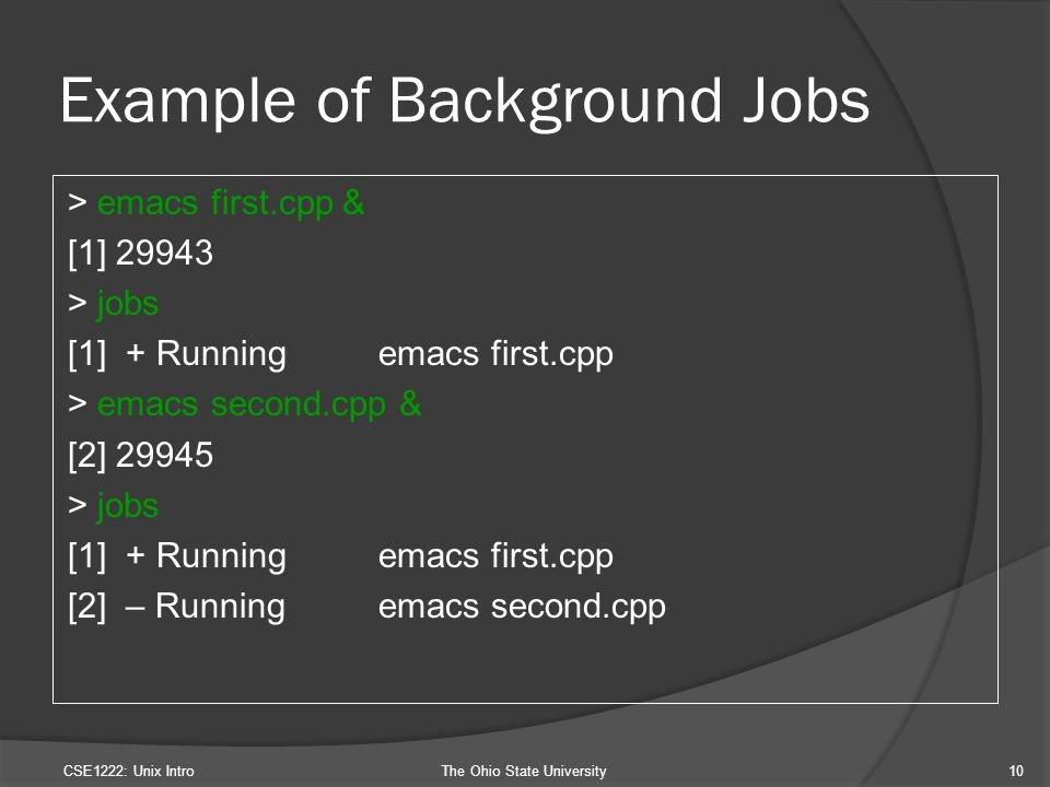 Example of Background Jobs > emacs first.cpp & [1] 29943 > jobs [1] + Running emacs first.cpp > emacs second.cpp & [2] 29945 > jobs [1] + Runningemacs first.cpp [2] – Runningemacs second.cpp CSE1222: Unix IntroThe Ohio State University10