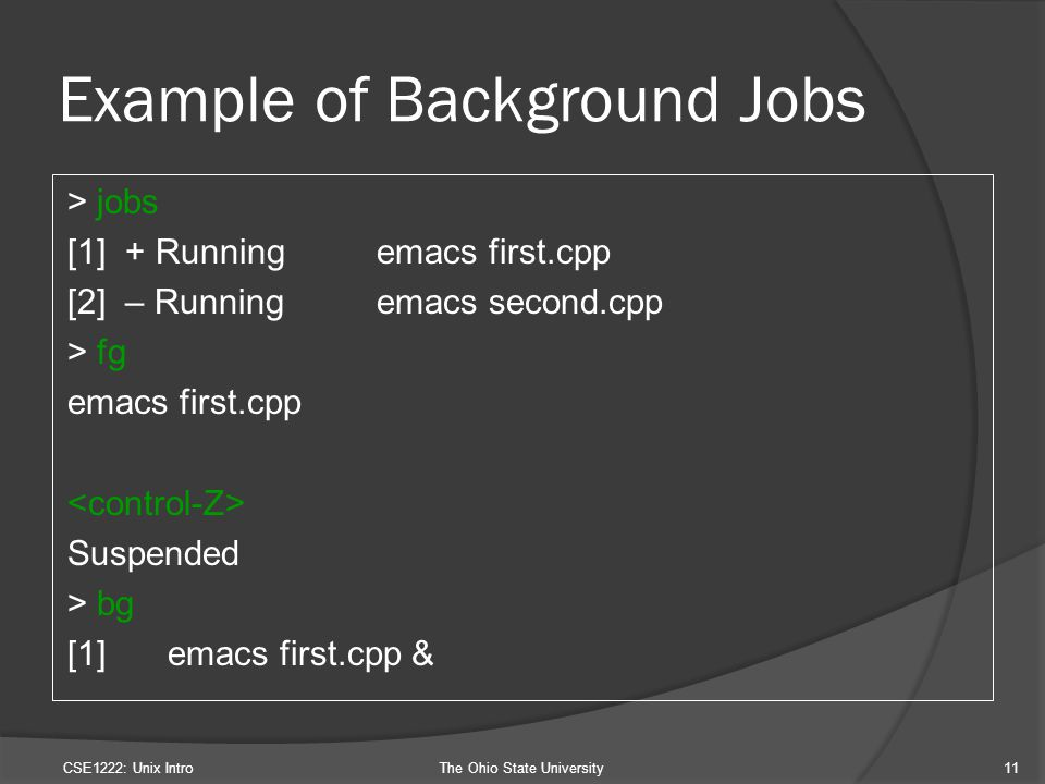 Example of Background Jobs > jobs [1] + Runningemacs first.cpp [2] – Runningemacs second.cpp > fg emacs first.cpp Suspended > bg [1] emacs first.cpp & CSE1222: Unix IntroThe Ohio State University11