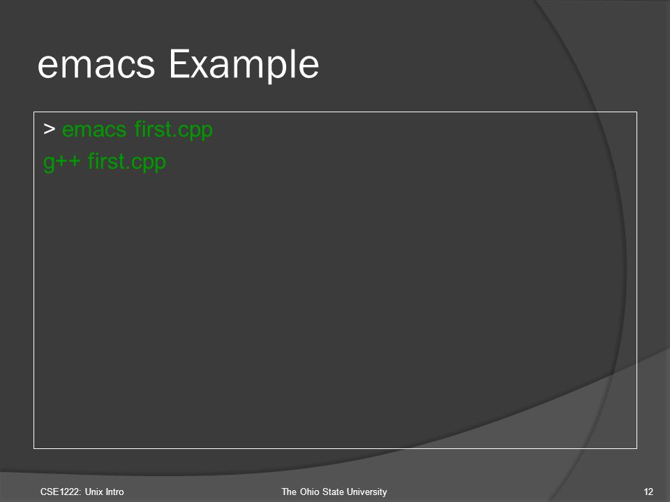 emacs Example > emacs first.cpp g++ first.cpp CSE1222: Unix IntroThe Ohio State University12