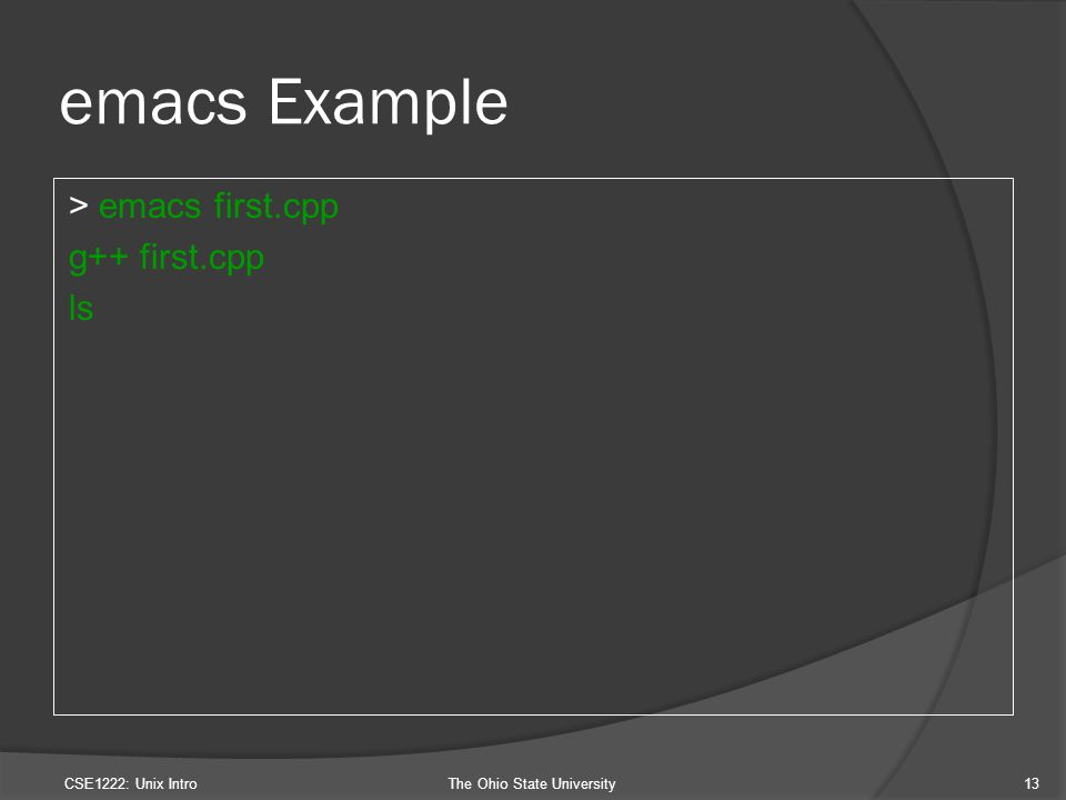 emacs Example > emacs first.cpp g++ first.cpp ls CSE1222: Unix IntroThe Ohio State University13