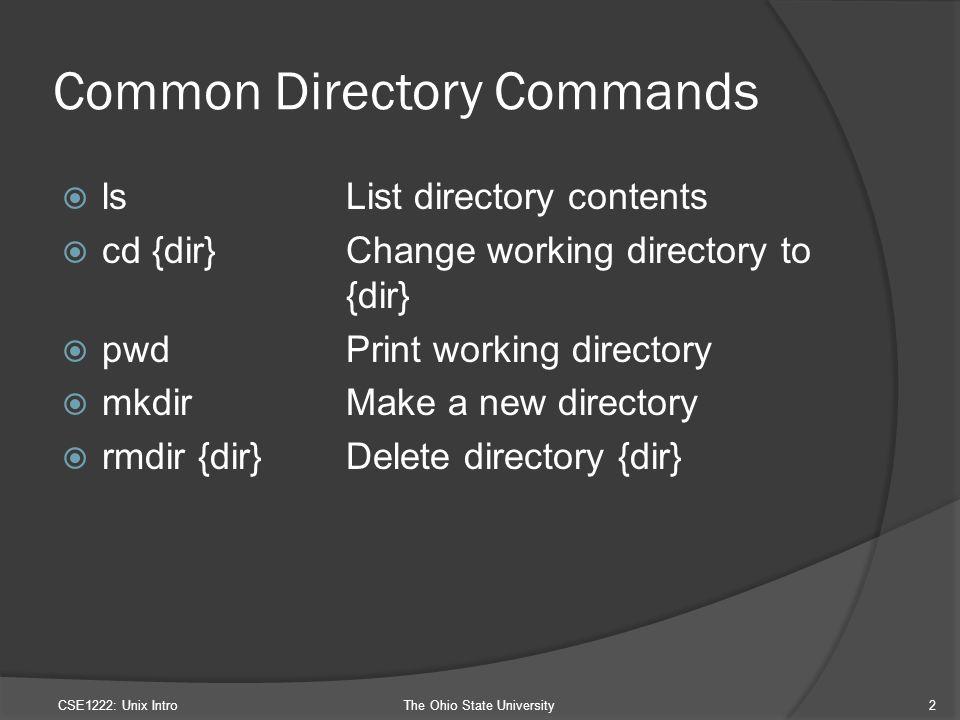 Common Directory Commands  lsList directory contents  cd {dir}Change working directory to {dir}  pwdPrint working directory  mkdirMake a new directory  rmdir {dir}Delete directory {dir} CSE1222: Unix IntroThe Ohio State University2