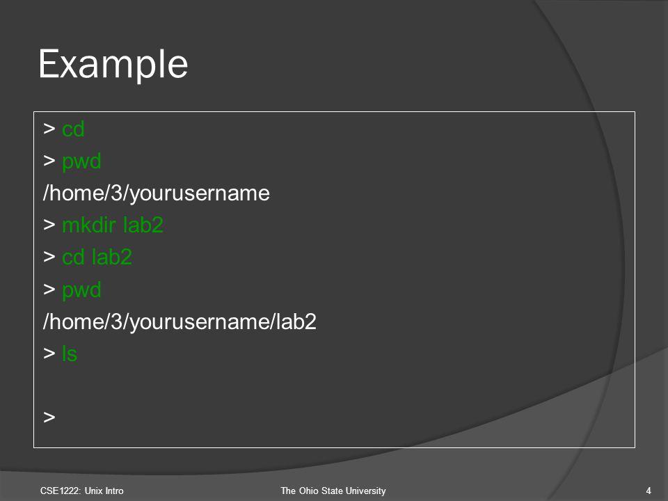 Example > cd > pwd /home/3/yourusername > mkdir lab2 > cd lab2 > pwd /home/3/yourusername/lab2 > ls > CSE1222: Unix IntroThe Ohio State University4