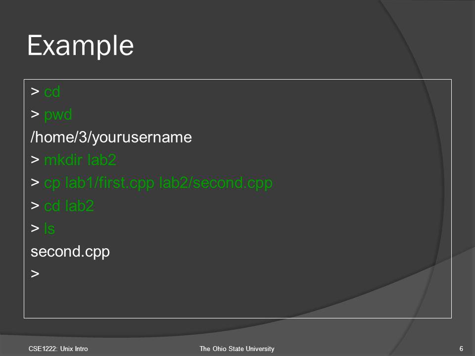 Example > cd > pwd /home/3/yourusername > mkdir lab2 > cp lab1/first.cpp lab2/second.cpp > cd lab2 > ls second.cpp > CSE1222: Unix IntroThe Ohio State University6