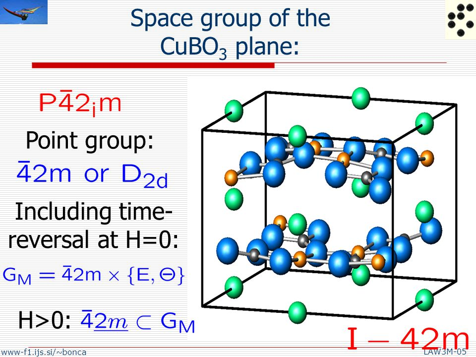 www-f1.ijs.si/~bonca LAW3M-05 Space group of the CuBO 3 plane: Point group: Including time- reversal at H=0: H>0: