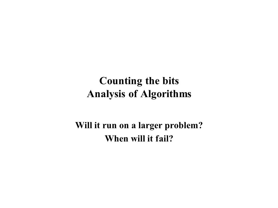 Counting the bits Analysis of Algorithms Will it run on a larger problem? When will it fail?