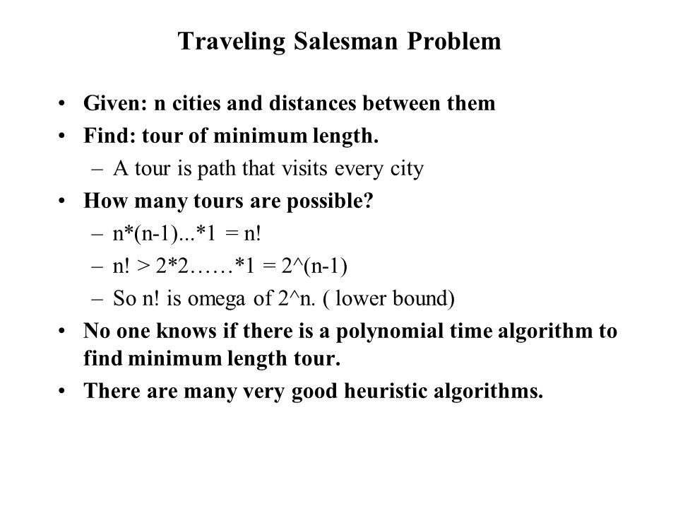 Traveling Salesman Problem Given: n cities and distances between them Find: tour of minimum length.