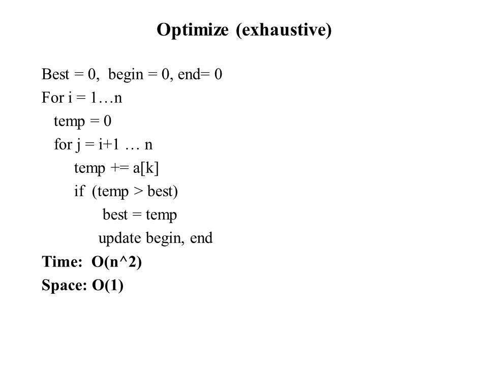 Optimize (exhaustive) Best = 0, begin = 0, end= 0 For i = 1…n temp = 0 for j = i+1 … n temp += a[k] if (temp > best) best = temp update begin, end Time: O(n^2) Space: O(1)