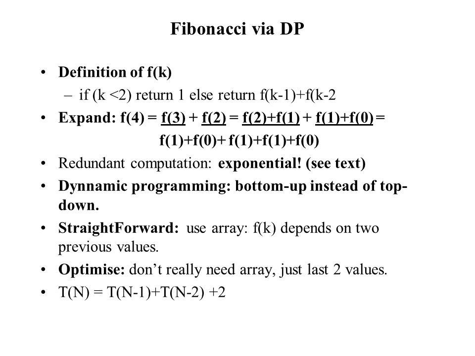 Fibonacci via DP Definition of f(k) –if (k <2) return 1 else return f(k-1)+f(k-2 Expand: f(4) = f(3) + f(2) = f(2)+f(1) + f(1)+f(0) = f(1)+f(0)+ f(1)+f(1)+f(0) Redundant computation: exponential.