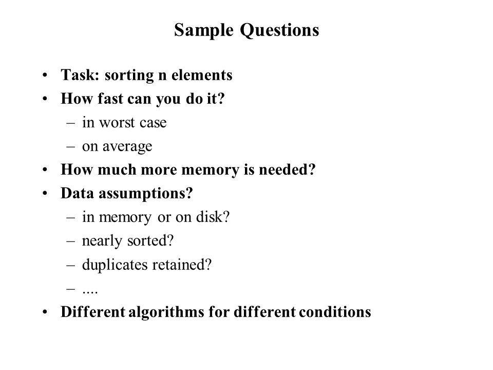 Sample Questions Task: sorting n elements How fast can you do it.