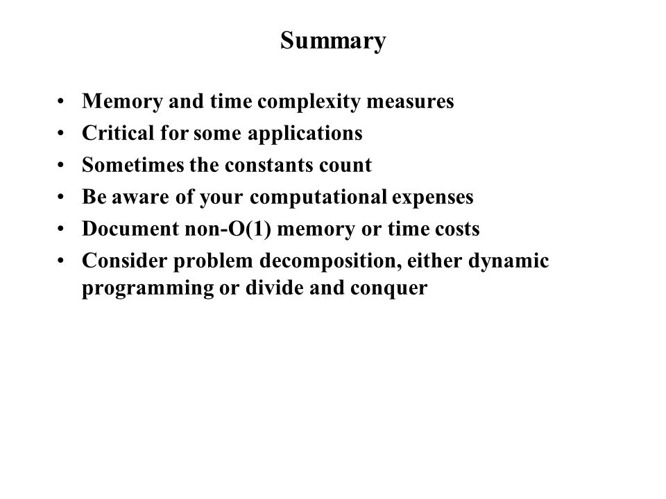 Summary Memory and time complexity measures Critical for some applications Sometimes the constants count Be aware of your computational expenses Document non-O(1) memory or time costs Consider problem decomposition, either dynamic programming or divide and conquer