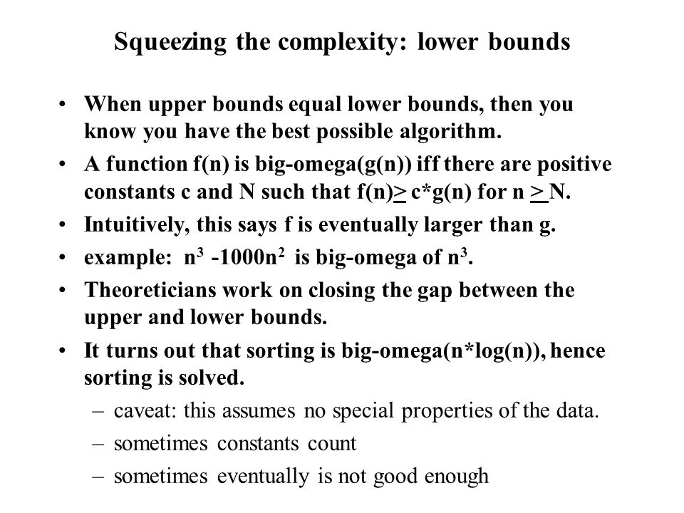 Squeezing the complexity: lower bounds When upper bounds equal lower bounds, then you know you have the best possible algorithm.