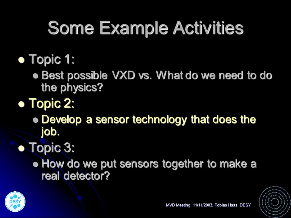 MVD Meeting, 11/11/2003, Tobias Haas, DESY Some Example Activities Topic 1: Topic 1: Best possible VXD vs.