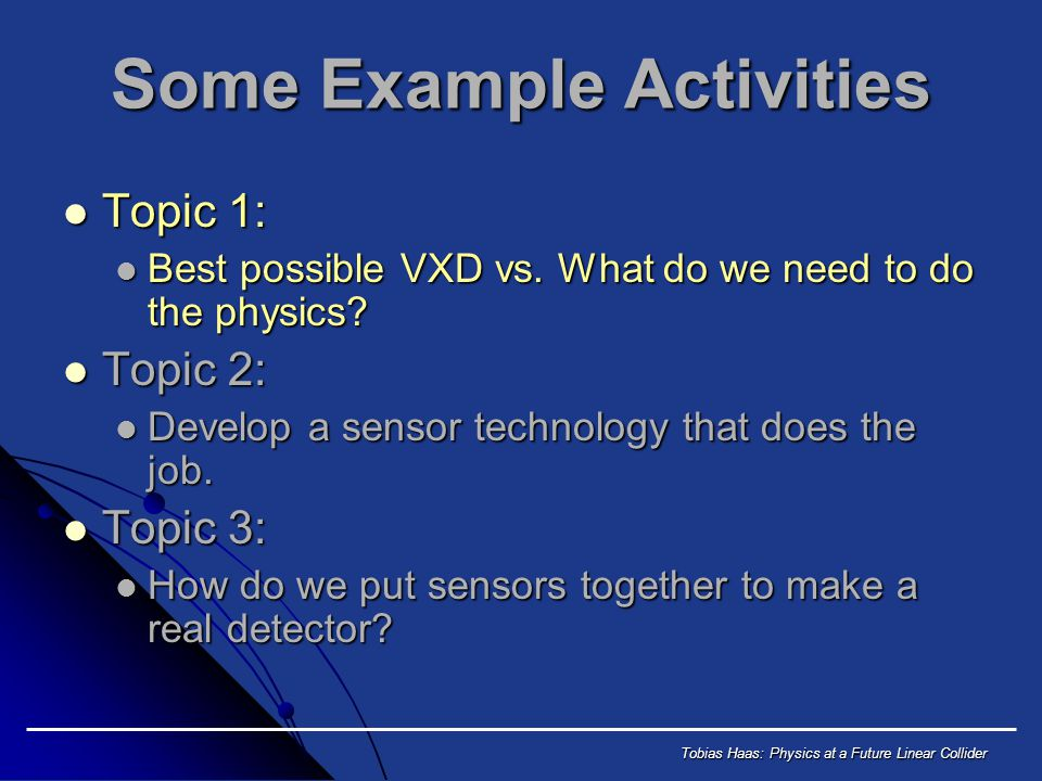 Tobias Haas: Physics at a Future Linear Collider Some Example Activities Topic 1: Topic 1: Best possible VXD vs.