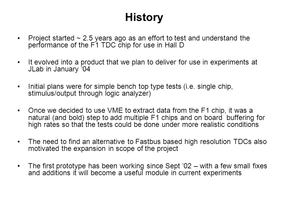 History Project started ~ 2.5 years ago as an effort to test and understand the performance of the F1 TDC chip for use in Hall D It evolved into a pro
