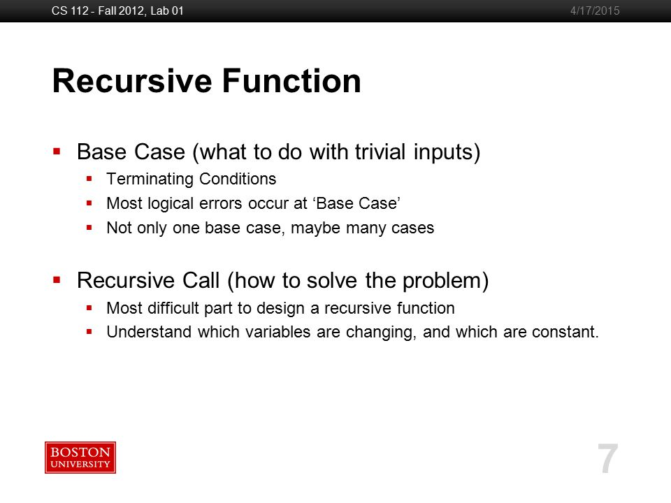 Boston University Slideshow Title Goes Here CS 112 - Fall 2012, Lab 01 7 4/17/2015 Recursive Function  Base Case (what to do with trivial inputs)  Terminating Conditions  Most logical errors occur at 'Base Case'  Not only one base case, maybe many cases  Recursive Call (how to solve the problem)  Most difficult part to design a recursive function  Understand which variables are changing, and which are constant.