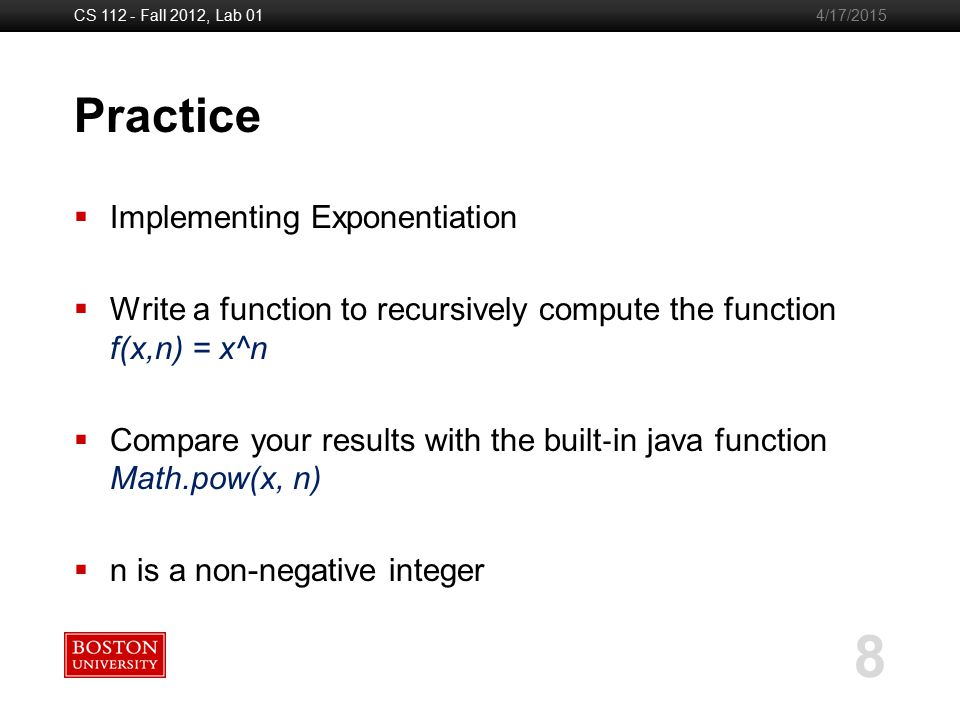 Boston University Slideshow Title Goes Here CS 112 - Fall 2012, Lab 01 8 4/17/2015 Practice  Implementing Exponentiation  Write a function to recursively compute the function f(x,n) = x^n  Compare your results with the built ‐ in java function Math.pow(x, n)  n is a non-negative integer