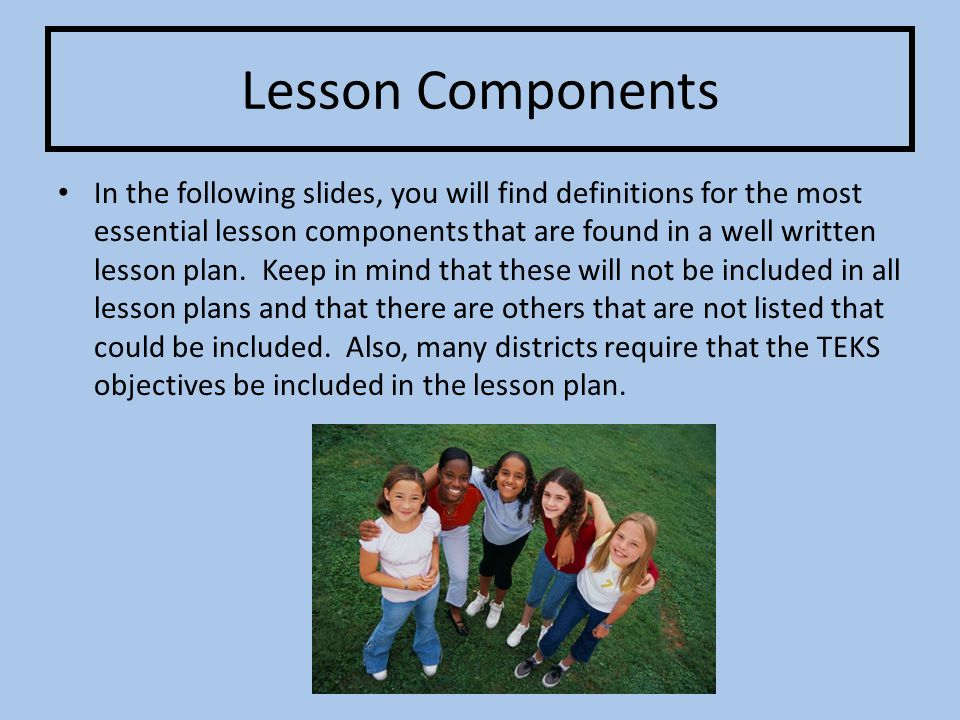 Lesson Components In the following slides, you will find definitions for the most essential lesson components that are found in a well written lesson plan.