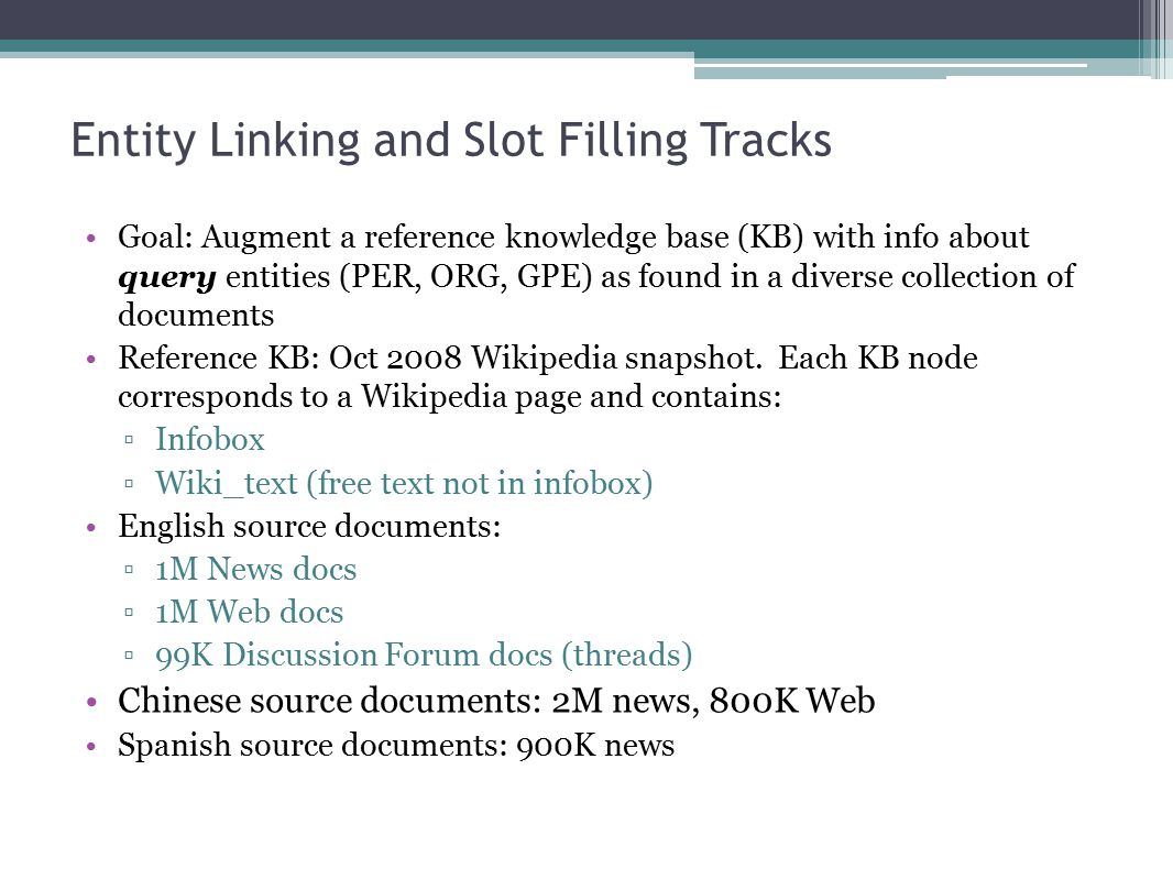 Entity Linking and Slot Filling Tracks Goal: Augment a reference knowledge base (KB) with info about query entities (PER, ORG, GPE) as found in a diverse collection of documents Reference KB: Oct 2008 Wikipedia snapshot.