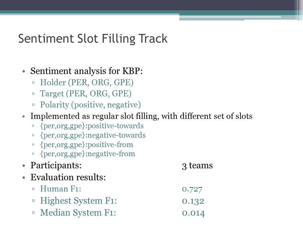 Sentiment Slot Filling Track Sentiment analysis for KBP: ▫Holder (PER, ORG, GPE) ▫Target (PER, ORG, GPE) ▫Polarity (positive, negative) Implemented as regular slot filling, with different set of slots ▫{per,org,gpe}:positive-towards ▫{per,org,gpe}:negative-towards ▫{per,org,gpe}:positive-from ▫{per,org,gpe}:negative-from Participants: 3 teams Evaluation results: ▫Human F1:0.727 ▫Highest System F1:0.132 ▫Median System F1:0.014
