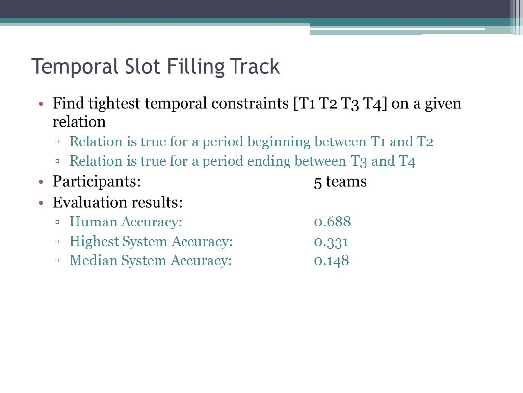 Temporal Slot Filling Track Find tightest temporal constraints [T1 T2 T3 T4] on a given relation ▫Relation is true for a period beginning between T1 and T2 ▫Relation is true for a period ending between T3 and T4 Participants: 5 teams Evaluation results: ▫Human Accuracy: 0.688 ▫Highest System Accuracy: 0.331 ▫Median System Accuracy:0.148