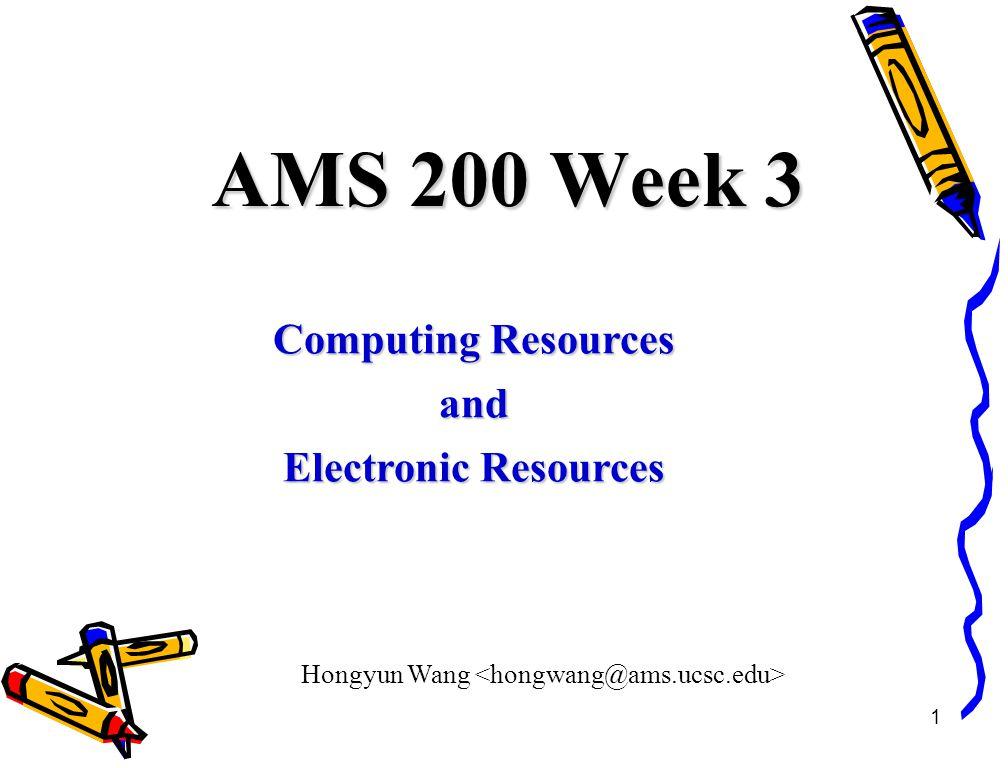 1 AMS 200 Week 3 Computing Resources and Electronic Resources Hongyun Wang