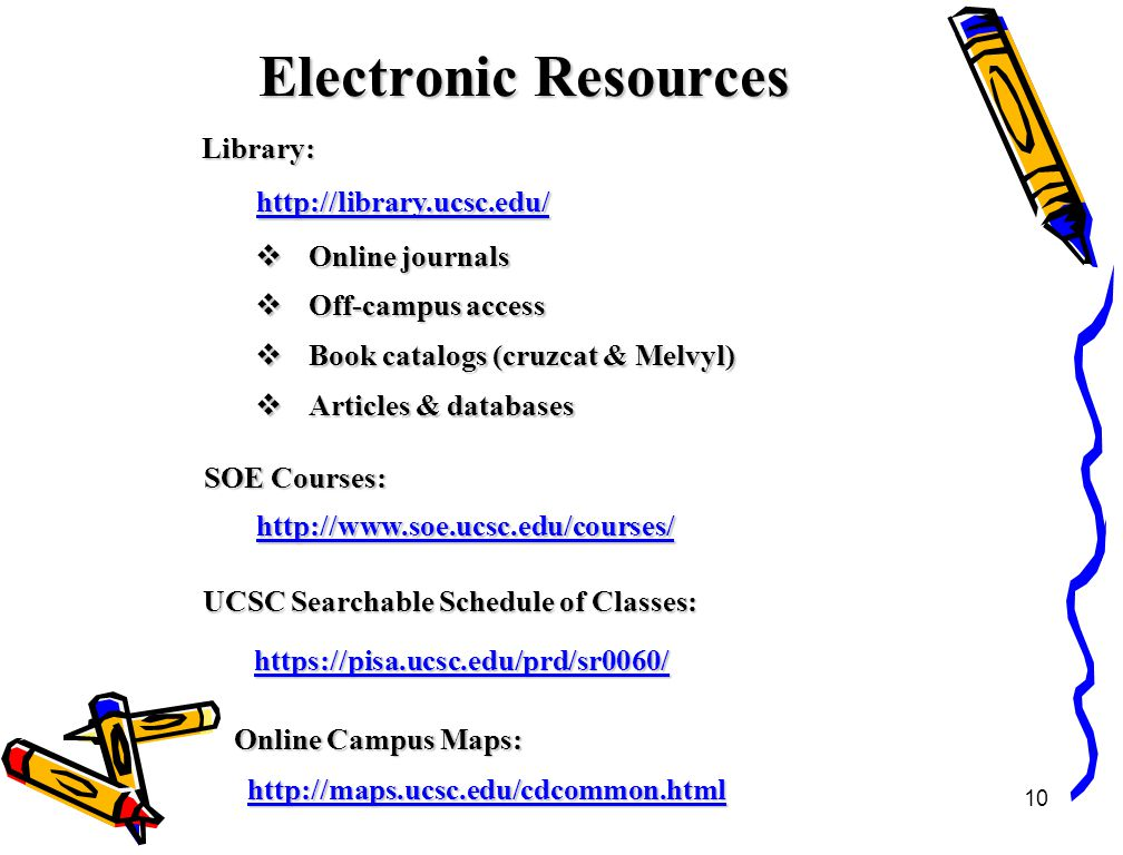 10 Electronic Resources http://library.ucsc.edu/  Online journals  Off-campus access  Book catalogs (cruzcat & Melvyl)  Articles & databases Library: SOE Courses: UCSC Searchable Schedule of Classes: http://www.soe.ucsc.edu/courses/ https://pisa.ucsc.edu/prd/sr0060/ http://maps.ucsc.edu/cdcommon.html Online Campus Maps: