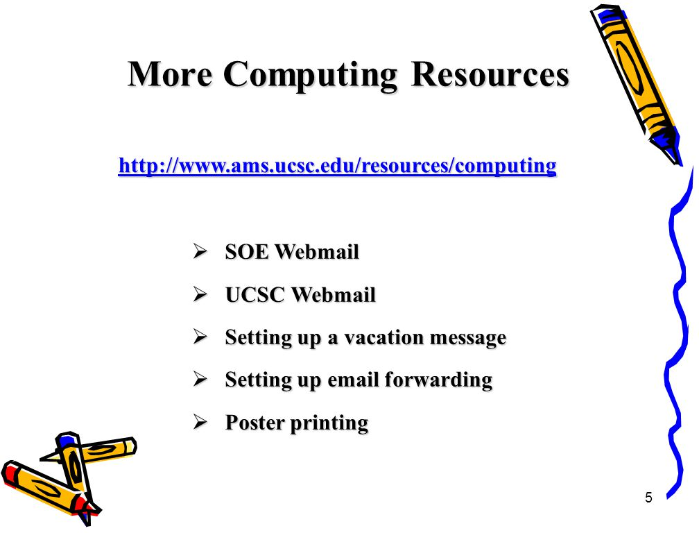 5 More Computing Resources http://www.ams.ucsc.edu/resources/computing  SOE Webmail  UCSC Webmail  Setting up a vacation message  Setting up email forwarding  Poster printing