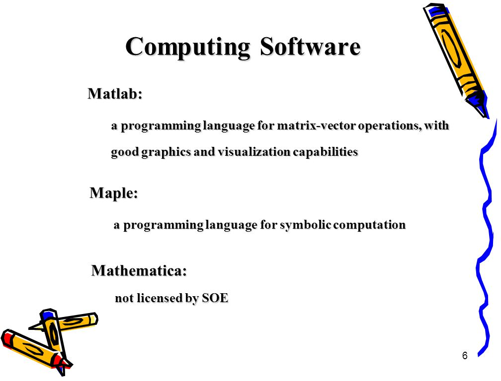 6 Computing Software Matlab: a programming language for matrix-vector operations, with good graphics and visualization capabilities Maple: a programming language for symbolic computation Mathematica: not licensed by SOE
