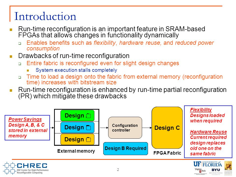 Design A RequiredDesign C Required Design B Required 2 Introduction Run-time reconfiguration is an important feature in SRAM-based FPGAs that allows changes in functionality dynamically  Enables benefits such as flexibility, hardware reuse, and reduced power consumption Drawbacks of run-time reconfiguration  Entire fabric is reconfigured even for slight design changes System execution stalls completely  Time to load a design onto the fabric from external memory (reconfiguration time) increases with bitstream size Run-time reconfiguration is enhanced by run-time partial reconfiguration (PR) which mitigate these drawbacks Configuration controller Design A Design B Design C Design ADesign BDesign C FPGA Fabric External memory Flexibility Designs loaded when required Hardware Reuse Current required design replaces old one on the same fabric Power Savings Design A, B, & C stored in external memory
