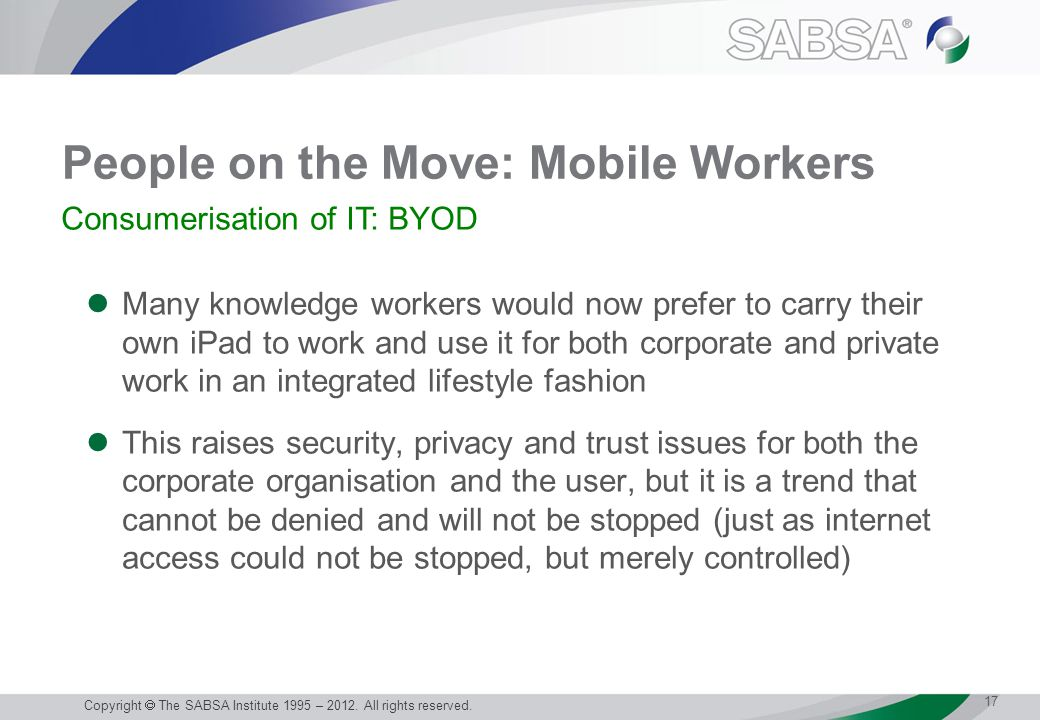 People on the Move: Mobile Workers Many knowledge workers would now prefer to carry their own iPad to work and use it for both corporate and private work in an integrated lifestyle fashion This raises security, privacy and trust issues for both the corporate organisation and the user, but it is a trend that cannot be denied and will not be stopped (just as internet access could not be stopped, but merely controlled) 17 Copyright  The SABSA Institute 1995 – 2012.