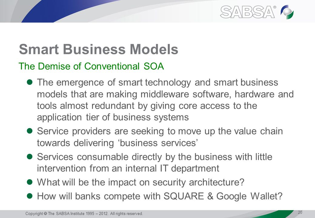 Smart Business Models The emergence of smart technology and smart business models that are making middleware software, hardware and tools almost redundant by giving core access to the application tier of business systems Service providers are seeking to move up the value chain towards delivering 'business services' Services consumable directly by the business with little intervention from an internal IT department What will be the impact on security architecture.