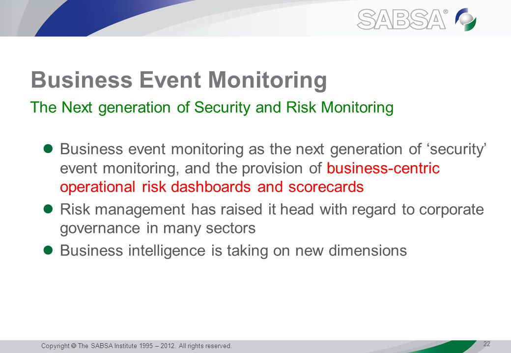 Business Event Monitoring Business event monitoring as the next generation of 'security' event monitoring, and the provision of business-centric operational risk dashboards and scorecards Risk management has raised it head with regard to corporate governance in many sectors Business intelligence is taking on new dimensions 22 Copyright  The SABSA Institute 1995 – 2012.
