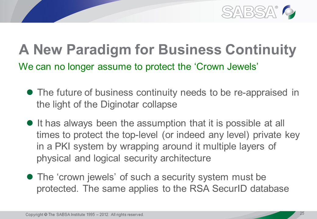 A New Paradigm for Business Continuity The future of business continuity needs to be re-appraised in the light of the Diginotar collapse It has always been the assumption that it is possible at all times to protect the top-level (or indeed any level) private key in a PKI system by wrapping around it multiple layers of physical and logical security architecture The 'crown jewels' of such a security system must be protected.